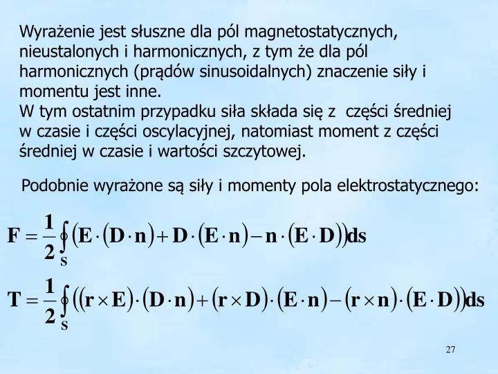 Wyrażenie jest słuszne dla pól magnetostatycznych, nieustalonych i harmonicznych, z tym że dla pól harmonicznych (prądów sinusoidalnych) znaczenie siły i momentu jest inne.