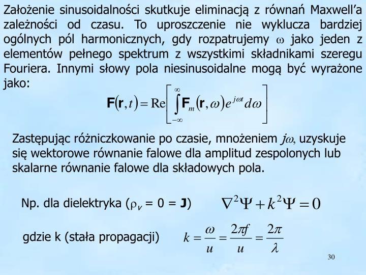 Założenie sinusoidalności skutkuje eliminacją z równań Maxwell'a zależności od czasu. To uproszczenie nie wyklucza bardziej ogólnych pól harmonicznych, gdy rozpatrujemy