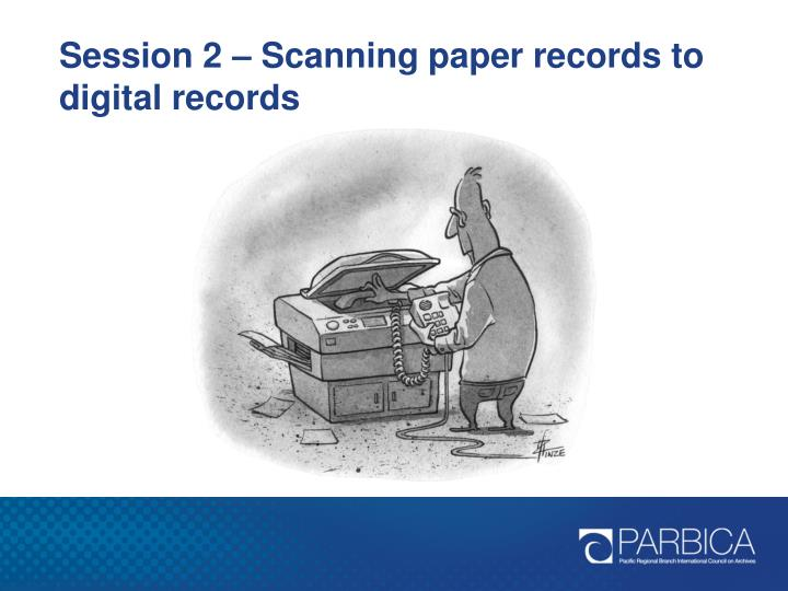 Session 2 – Scanning paper records to digital records