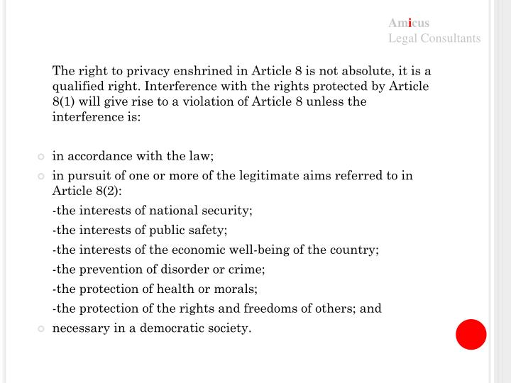 The right to privacy enshrined in Article 8 is not absolute, it is a qualified right. Interference with the rights protected by Article 8(1) will give rise to a violation of Article 8 unless the interference is: