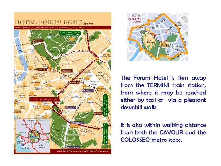 The Forum Hotel is 1km away from the TERMINI train station, from where it may be reached either by taxi or  via a pleasant downhill walk.