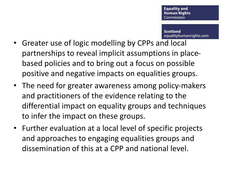 Greater use of logic modelling by CPPs and local partnerships to reveal implicit assumptions in place-based policies and to bring out a focus on possible positive and negative impacts on equalities groups.