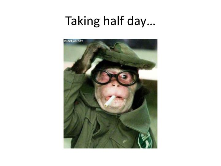 Taking half day…