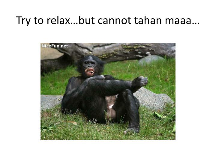 Try to relax…but cannot