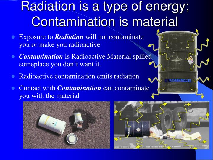 Radiation is a type of energy; Contamination is material