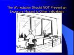 the workstation should not present an exposure hazard to other individuals