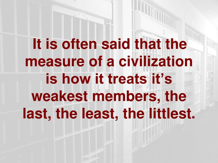 It is often said that the measure of a civilization is how it treats it's weakest members, the last, the least, the littlest.