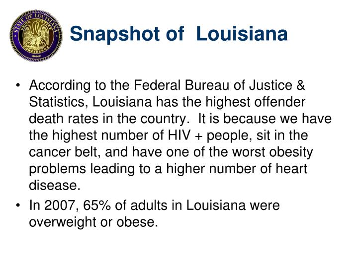 According to the Federal Bureau of Justice & Statistics, Louisiana has the highest offender death rates in the country.  It is because we have the highest number of HIV + people, sit in the cancer belt, and have one of the worst obesity problems leading to a higher number of heart disease.