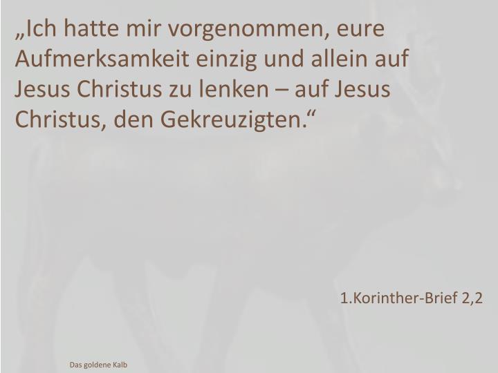 """""""Ich hatte mir vorgenommen, eure Aufmerksamkeit einzig und allein auf Jesus Christus zu lenken – auf Jesus Christus, den Gekreuzigten."""""""