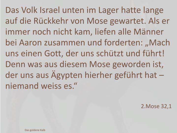 """Das Volk Israel unten im Lager hatte lange auf die Rückkehr von Mose gewartet. Als er immer noch nicht kam, liefen alle Männer bei Aaron zusammen und forderten: """"Mach uns einen Gott, der uns schützt und führt! Denn was aus diesem Mose geworden ist, der uns aus Ägypten hierher geführt hat – niemand weiss es."""""""