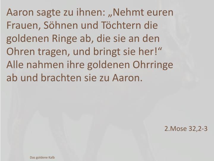 """Aaron sagte zu ihnen: """"Nehmt euren Frauen, Söhnen und Töchtern die goldenen Ringe ab, die sie an den Ohren tragen, und bringt sie her"""