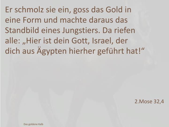 """Er schmolz sie ein, goss das Gold in eine Form und machte daraus das Standbild eines Jungstiers. Da riefen alle: """"Hier ist dein Gott, Israel,"""