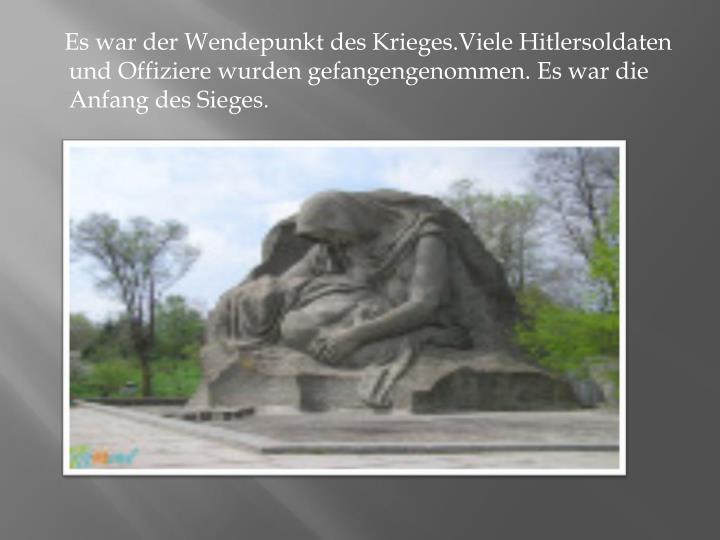 Es war der Wendepunkt des Krieges.Viele Hitlersoldaten und Offiziere wurden gefangengenommen. Es war die Anfang des Sieges