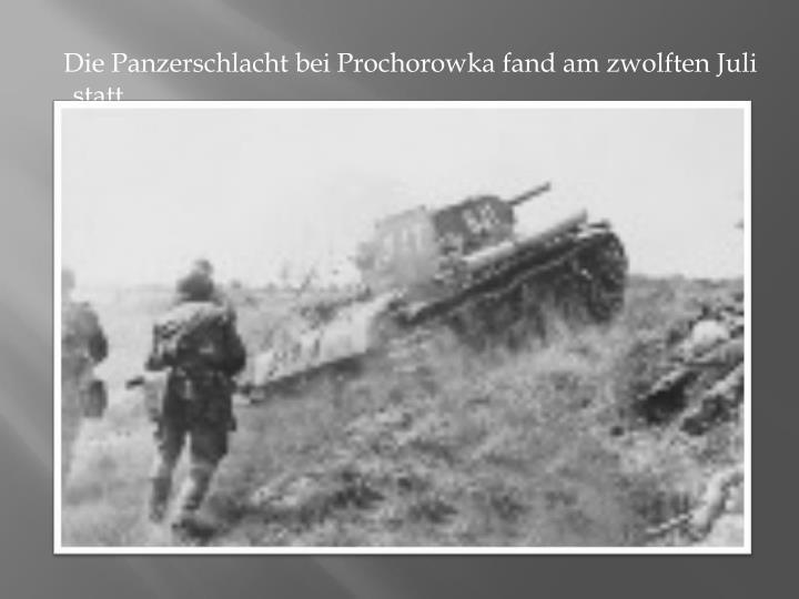 Die Panzerschlacht bei Prochorowka fand am zwolften Juli  statt.