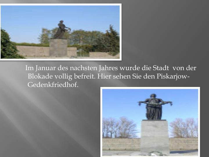 Im Januar des nachsten Jahres wurde die Stadt  von der Blokade vollig befreit. Hier sehen Sie den Piskarjow-Gedenkfriedhof.