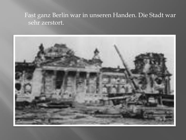 Fast ganz Berlin war in unseren Handen. Die Stadt war sehr zerstort.