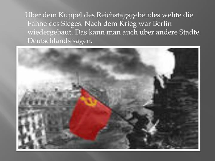 Uber dem Kuppel des Reichstagsgebeudes wehte die Fahne des Sieges. Nach dem Krieg war Berlin wiedergebaut. Das kann man auch uber andere Stadte Deutschlands sagen.