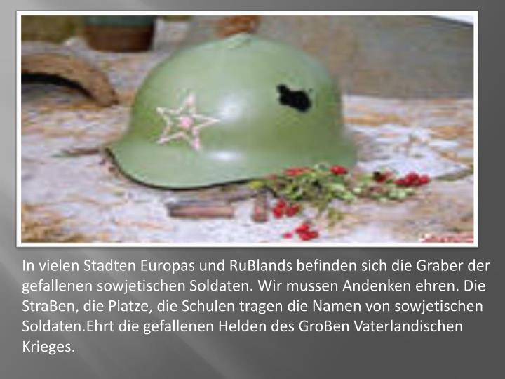 In vielen Stadten Europas und RuBlands befinden sich die Graber der gefallenen sowjetischen Soldaten. Wir mussen Andenken ehren. Die StraBen, die Platze, die Schulen tragen die Namen von sowjetischen Soldaten.Ehrt die gefallenen Helden des GroBen Vaterlandischen Krieges.