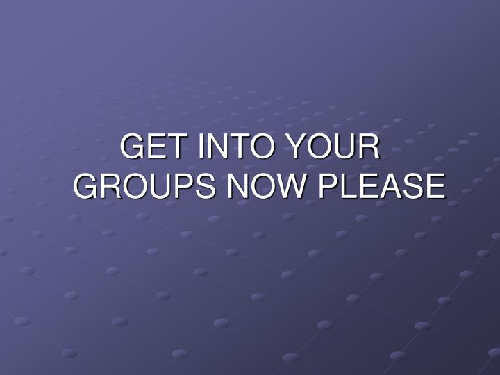 GET INTO YOUR    GROUPS NOW PLEASE