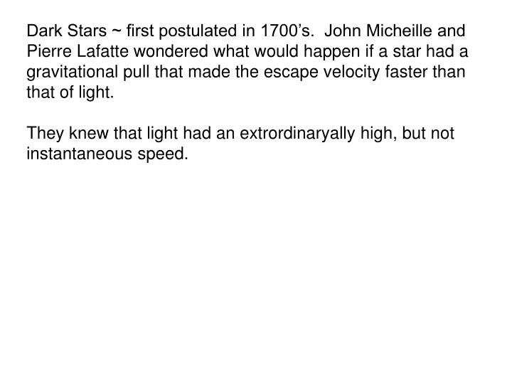 Dark Stars ~ first postulated in 1700's.  John Micheille and Pierre Lafatte wondered what would happen if a star had a gravitational pull that made the escape velocity faster than that of light.