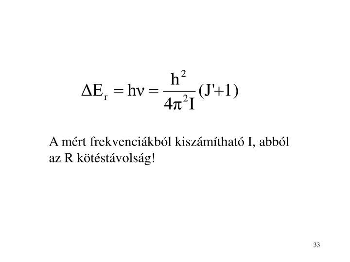 A mért frekvenciákból kiszámítható I, abból az R kötéstávolság!