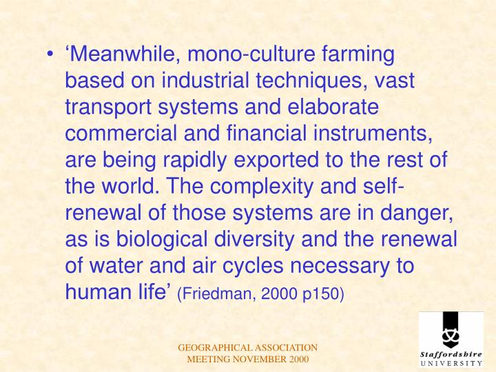 'Meanwhile, mono-culture farming based on industrial techniques, vast transport systems and elaborate commercial and financial instruments, are being rapidly exported to the rest of the world. The complexity and self-renewal of those systems are in danger, as is biological diversity and the renewal of water and air cycles necessary to human life'