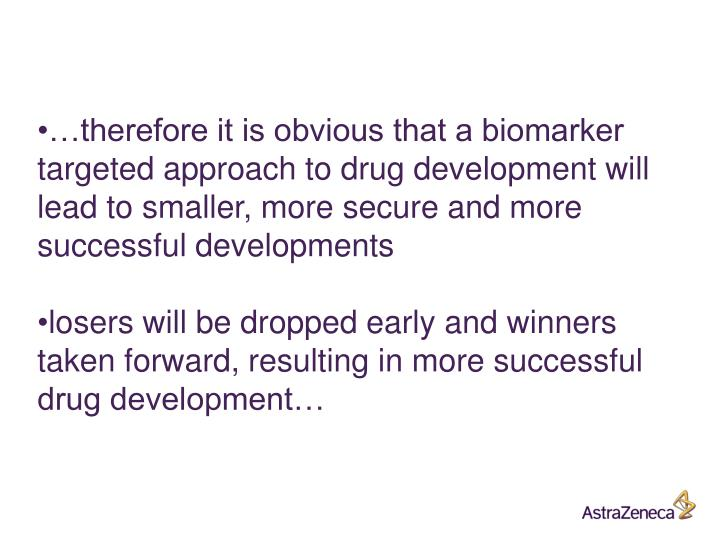 …therefore it is obvious that a biomarker targeted approach to drug development will lead to smaller, more secure and more successful developments