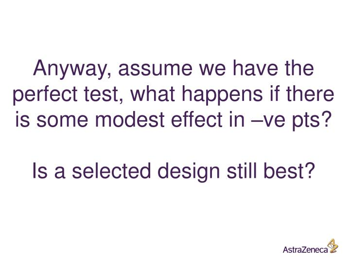 Anyway, assume we have the perfect test, what happens if there is some modest effect in –ve pts?