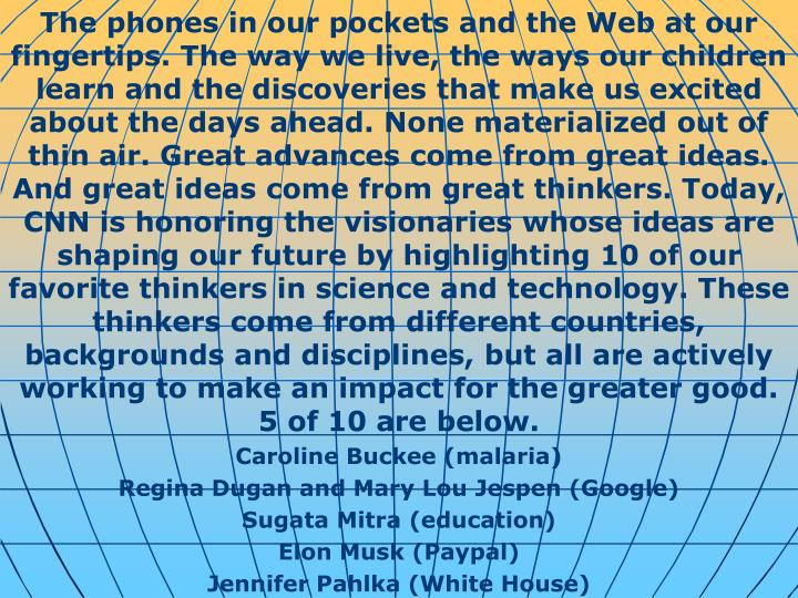 The phones in our pockets and the Web at our fingertips. The way we live, the ways our children learn and the discoveries that make us excited about the days ahead. None materialized out of thin air. Great advances come from great ideas. And great ideas come from great thinkers. Today, CNN is honoring the visionaries whose ideas are shaping our future by highlighting 10 of our favorite thinkers in science and technology. These thinkers come from different countries, backgrounds and disciplines, but all are actively working to make an impact for the greater good. 5 of 10 are below.