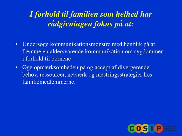 I forhold til familien som helhed har rådgivningen fokus på at: