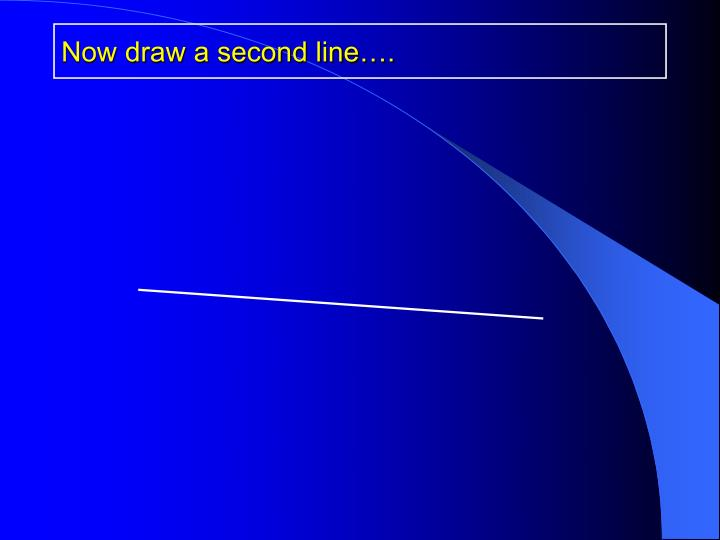 Now draw a second line….