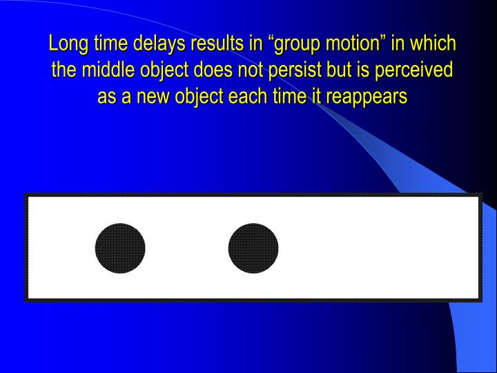 "Long time delays results in ""group motion"" in which the middle object does not persist but is perceived as a new object each time it reappears"