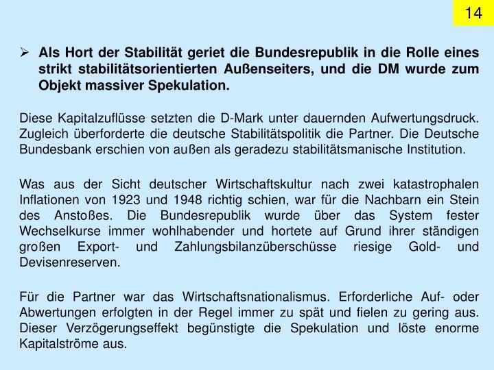 Als Hort der Stabilität geriet die Bundesrepublik in die Rolle eines strikt stabilitätsorientierten Außenseiters, und dieDM wurde zum Objekt massiver Spekulation.