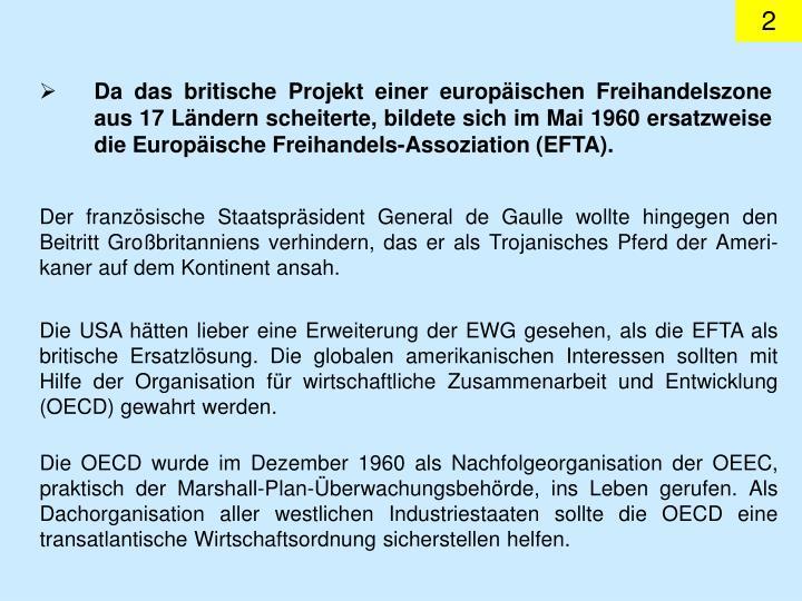 Da das britische Projekt einer europäischen Freihandelszone aus 17 Ländern scheiterte, bildete sich im Mai 1960 ersatzweise die Europäische Freihandels-Assoziation (EFTA).