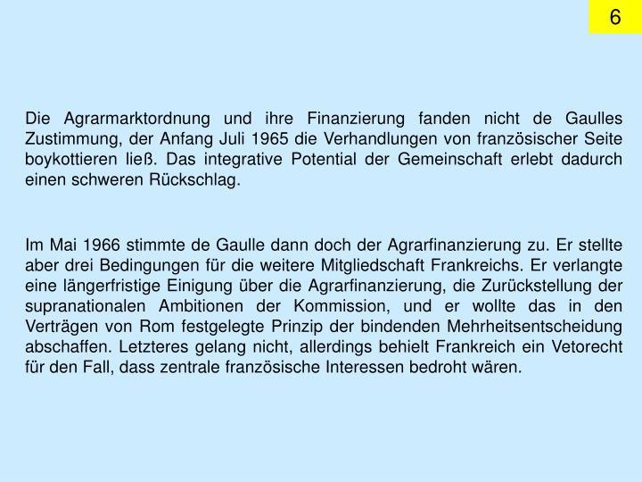 Die Agrarmarktordnung und ihre Finanzierung fanden nicht de Gaulles Zustimmung, der Anfang Juli 1965 die Verhandlungen von franzsischer Seite boykottieren lie. Das integrative Potential der Gemeinschaft erlebt dadurch einen schweren Rckschlag.