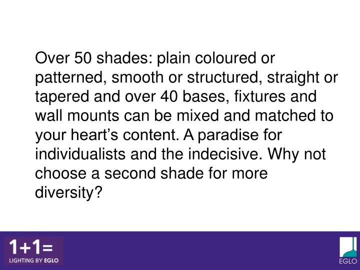 Over 50 shades: plain coloured or patterned, smooth or structured, straight or tapered and over 40 bases, fixtures and wall mounts can be mixed and matched to your heart's content. A paradise for individualists and the indecisive. Why not choose a second shade for more diversity?