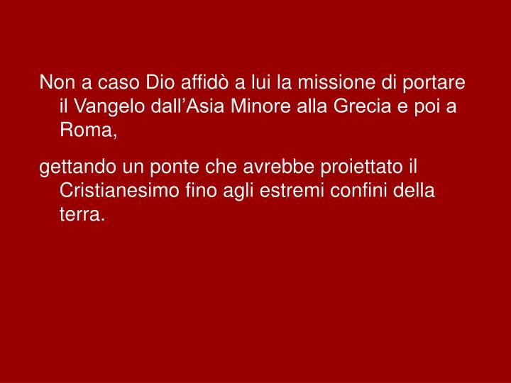 Non a caso Dio affidò a lui la missione di portare il Vangelo dall'Asia Minore alla Grecia e poi a Roma,