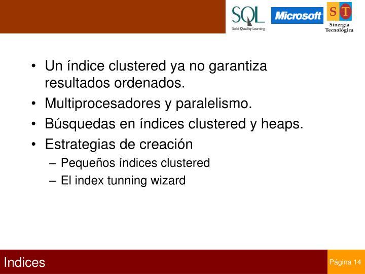 Un índice clustered ya no garantiza resultados ordenados.