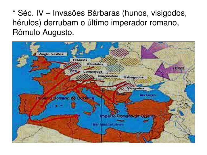 * Séc. IV – Invasões Bárbaras (hunos, visigodos, hérulos) derrubam o último imperador romano, Rômulo Augusto.