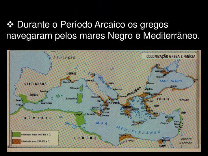Durante o Período Arcaico os gregos navegaram pelos mares Negro e Mediterrâneo.