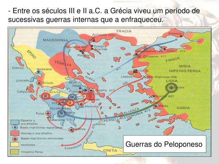 - Entre os séculos III e II a.C. a Grécia viveu um período de sucessivas guerras internas que a enfraqueceu.