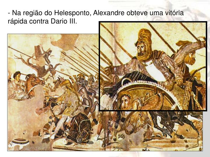 - Na região do Helesponto, Alexandre obteve uma vitória rápida contra Dario III.