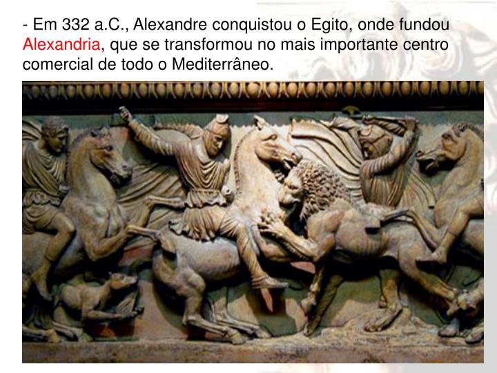 - Em 332 a.C., Alexandre conquistou o Egito, onde fundou