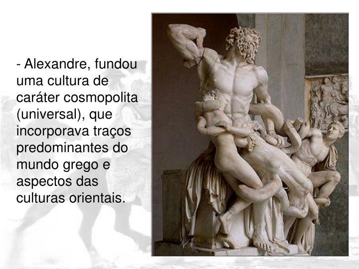 - Alexandre, fundou uma cultura de caráter cosmopolita (universal), que incorporava traços predominantes do mundo grego e aspectos das culturas orientais.