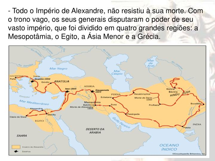 - Todo o Império de Alexandre, não resistiu à sua morte. Com o trono vago, os seus generais disputaram o poder de seu vasto império, que foi dividido em quatro grandes regiões: a Mesopotâmia, o Egito, a Ásia Menor e a Grécia.