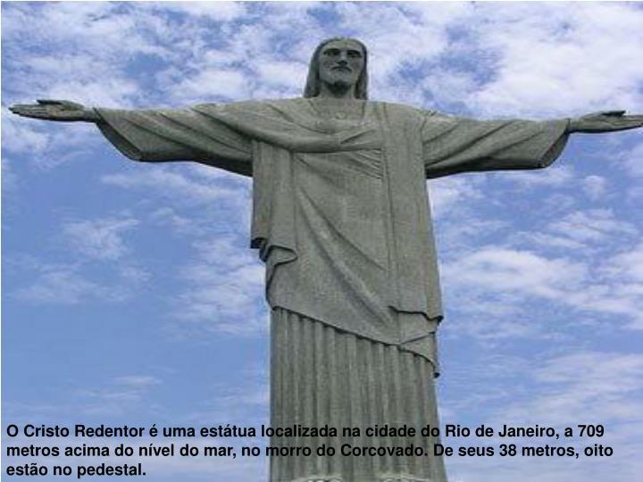 O Cristo Redentor é uma estátua localizada na cidade do Rio de Janeiro, a 709 metros acima do nível do mar, no morro do Corcovado. De seus 38 metros, oito estão no pedestal.