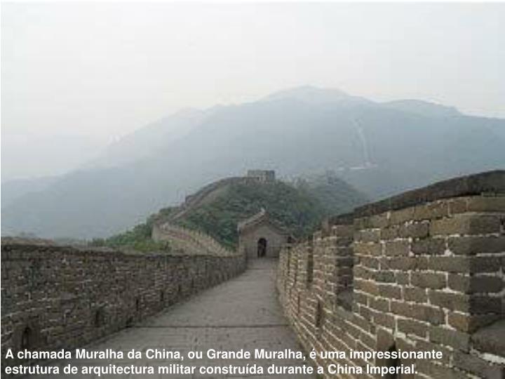 A chamada Muralha da China, ou Grande Muralha, é uma impressionante estrutura de arquitectura militar construída durante a China Imperial.