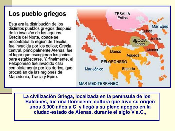 La civilización Griega, localizada en la península de los Balcanes, fue una floreciente cultura que tuvo su origen unos 3.000 años a.C. y llegó a su pleno apogeo en la ciudad-estado de Atenas, durante el siglo V a.C.,
