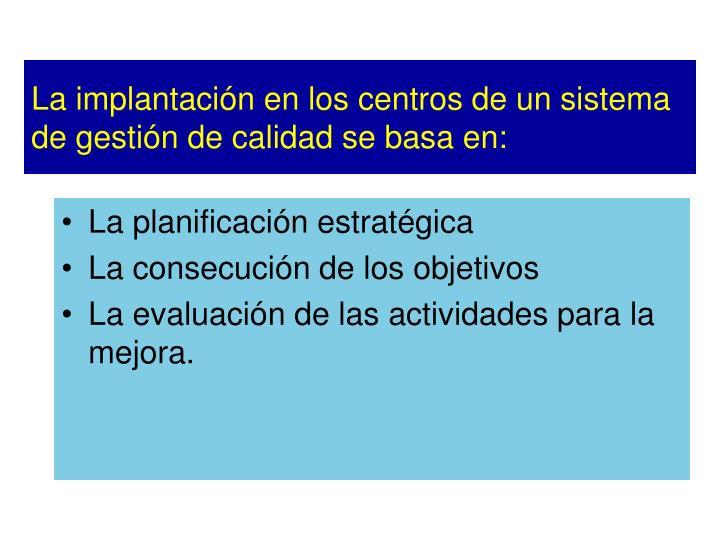 La implantación en los centros de un sistema de gestión de calidad se basa en:
