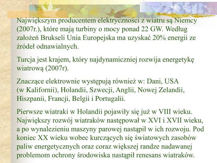 Największym producentem elektryczności z wiatru są Niemcy (2007r.), które mają turbiny o mocy ponad 22 GW. Według założeń Brukseli Unia Europejska ma uzyskać 20% energii ze źródeł odnawialnych.